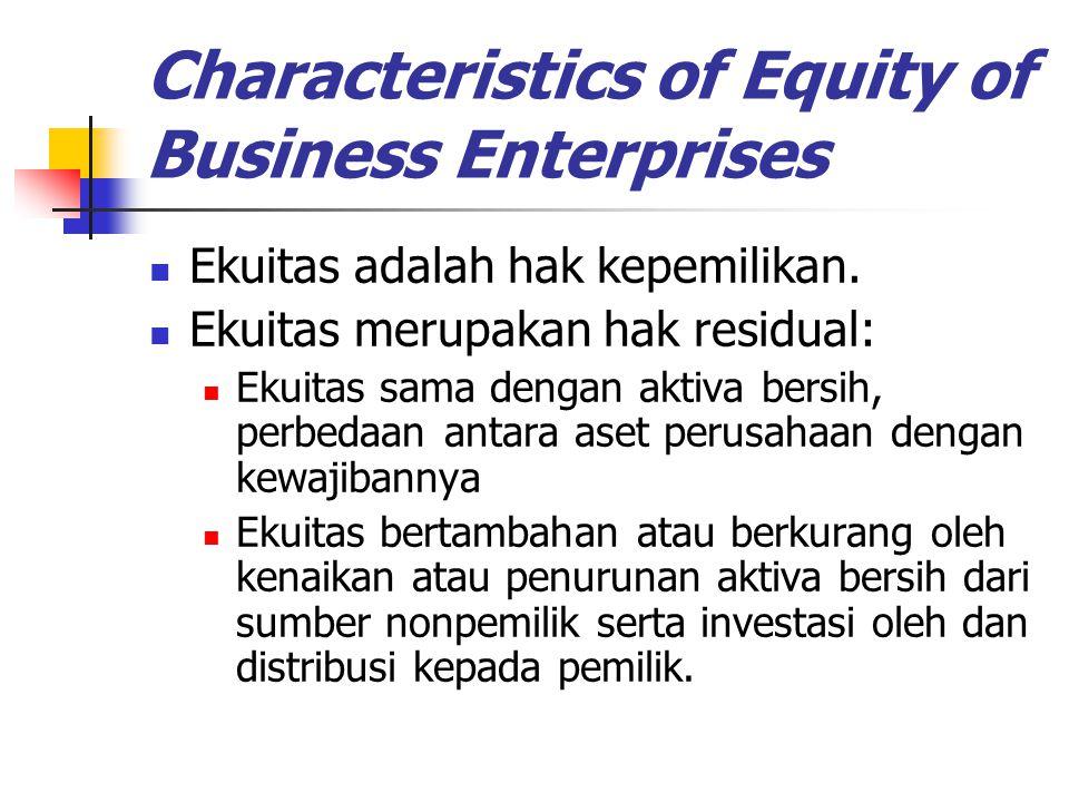 Characteristics of Equity of Business Enterprises Ekuitas adalah hak kepemilikan. Ekuitas merupakan hak residual: Ekuitas sama dengan aktiva bersih, p