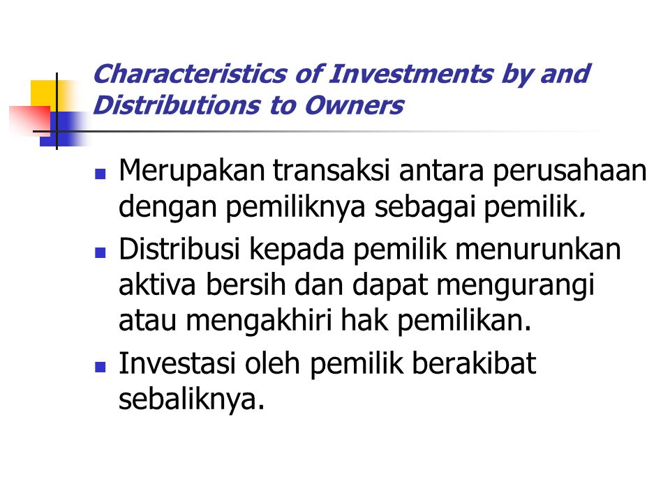 Characteristics of Investments by and Distributions to Owners Merupakan transaksi antara perusahaan dengan pemiliknya sebagai pemilik. Distribusi kepa