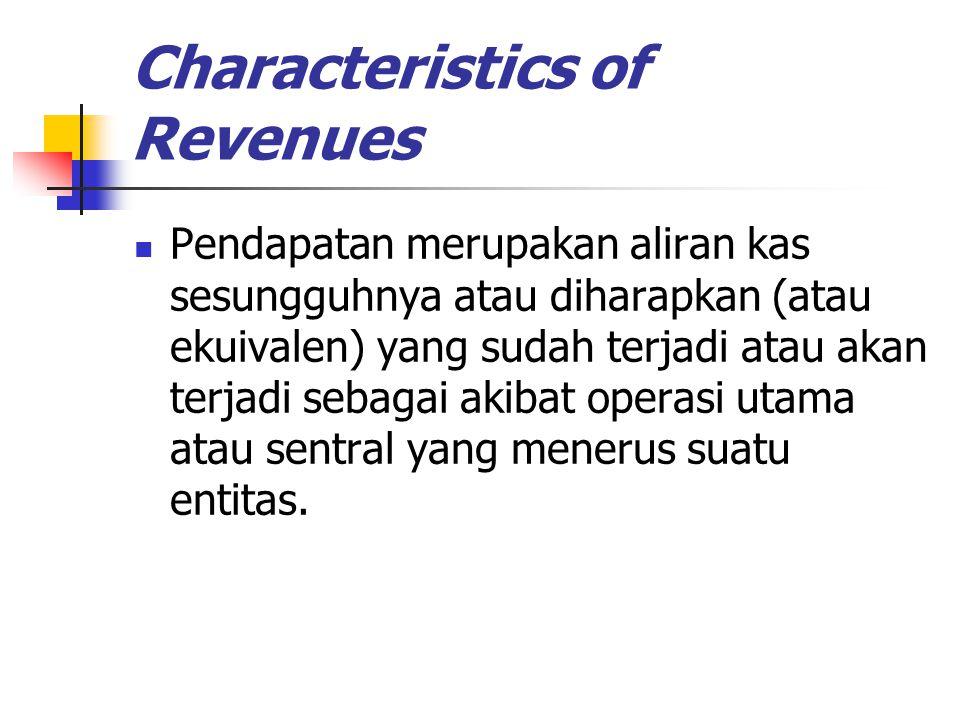 Characteristics of Revenues Pendapatan merupakan aliran kas sesungguhnya atau diharapkan (atau ekuivalen) yang sudah terjadi atau akan terjadi sebagai