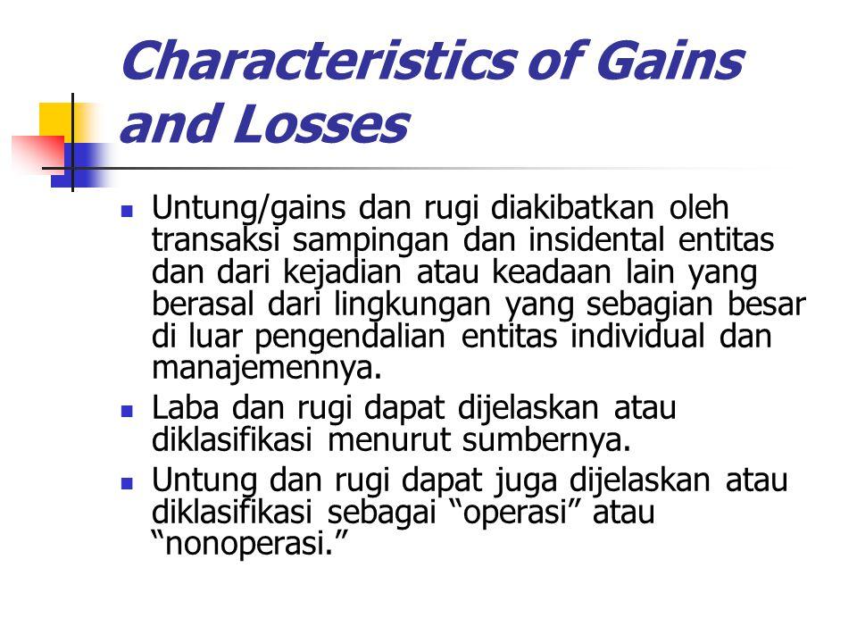 Characteristics of Gains and Losses Untung/gains dan rugi diakibatkan oleh transaksi sampingan dan insidental entitas dan dari kejadian atau keadaan l