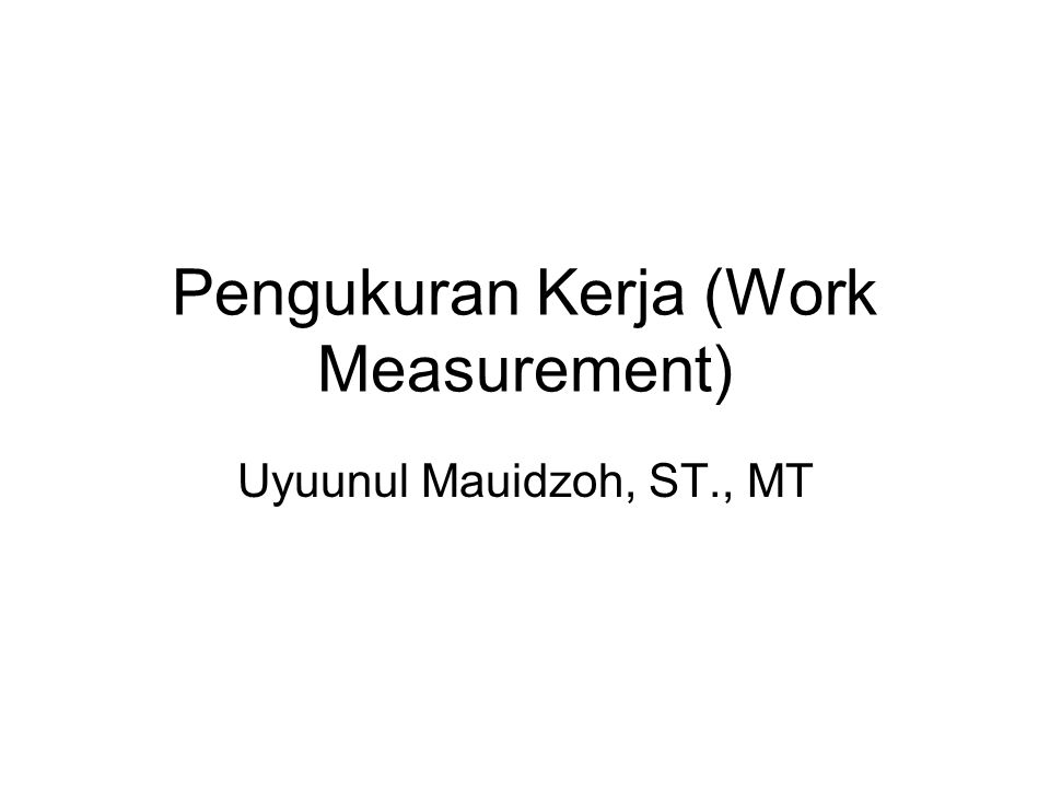 Pengukuran Kerja (Work Measurement) Uyuunul Mauidzoh, ST., MT