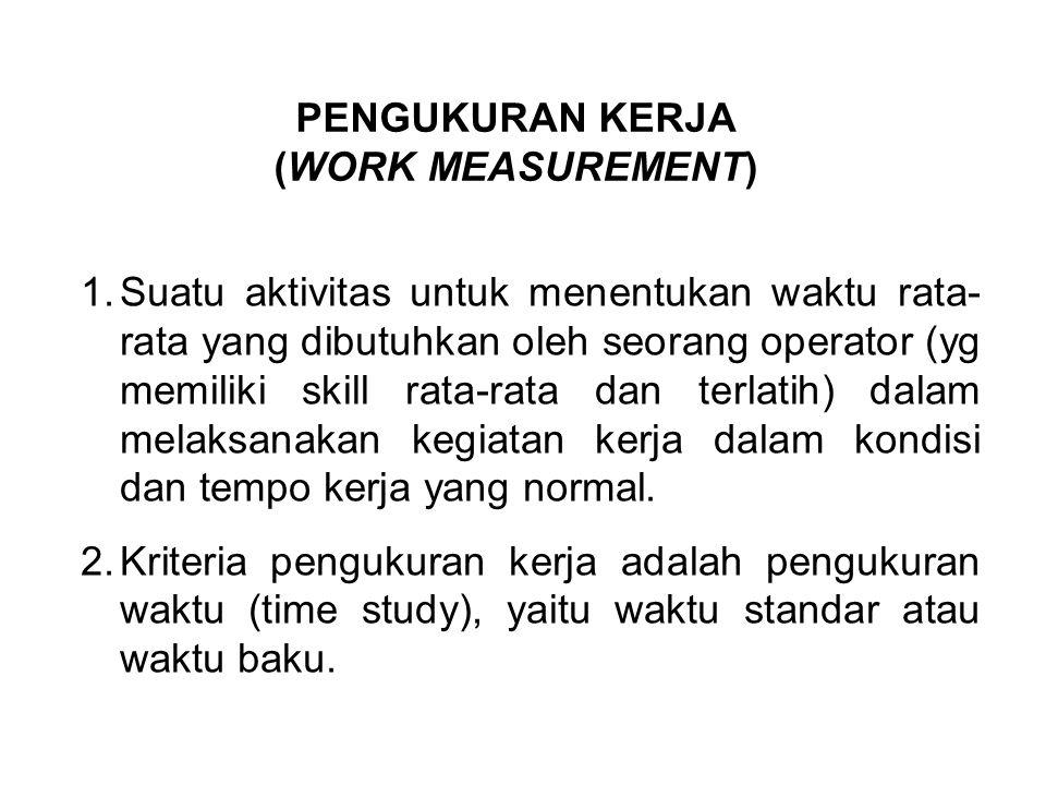 PENGUKURAN KERJA (WORK MEASUREMENT) 1.Suatu aktivitas untuk menentukan waktu rata- rata yang dibutuhkan oleh seorang operator (yg memiliki skill rata-rata dan terlatih) dalam melaksanakan kegiatan kerja dalam kondisi dan tempo kerja yang normal.