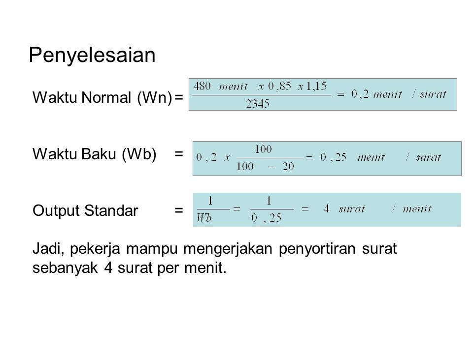 Penyelesaian Waktu Normal (Wn)= Waktu Baku (Wb)= Output Standar= Jadi, pekerja mampu mengerjakan penyortiran surat sebanyak 4 surat per menit.