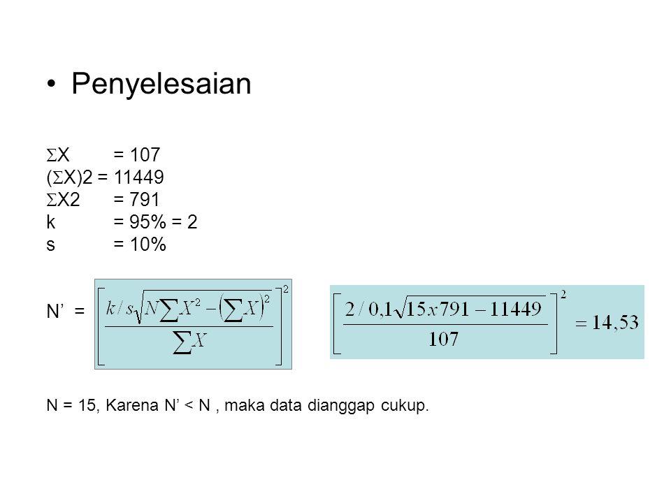  X= 107 (  X)2 = 11449  X2= 791 k= 95% = 2 s= 10% N' = Penyelesaian N = 15, Karena N' < N, maka data dianggap cukup.