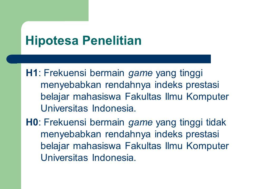 Hipotesa Penelitian H1: Frekuensi bermain game yang tinggi menyebabkan rendahnya indeks prestasi belajar mahasiswa Fakultas Ilmu Komputer Universitas Indonesia.