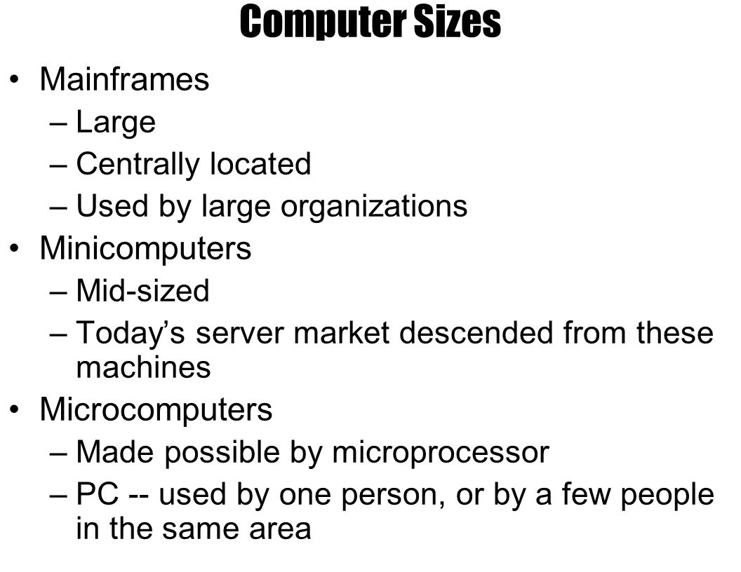 Computer Sizes Mainframes –Large –Centrally located –Used by large organizations Minicomputers –Mid-sized –Today's server market descended from these