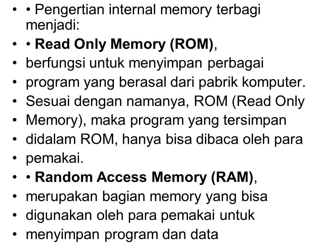 Pengertian internal memory terbagi menjadi: Read Only Memory (ROM), berfungsi untuk menyimpan perbagai program yang berasal dari pabrik komputer.