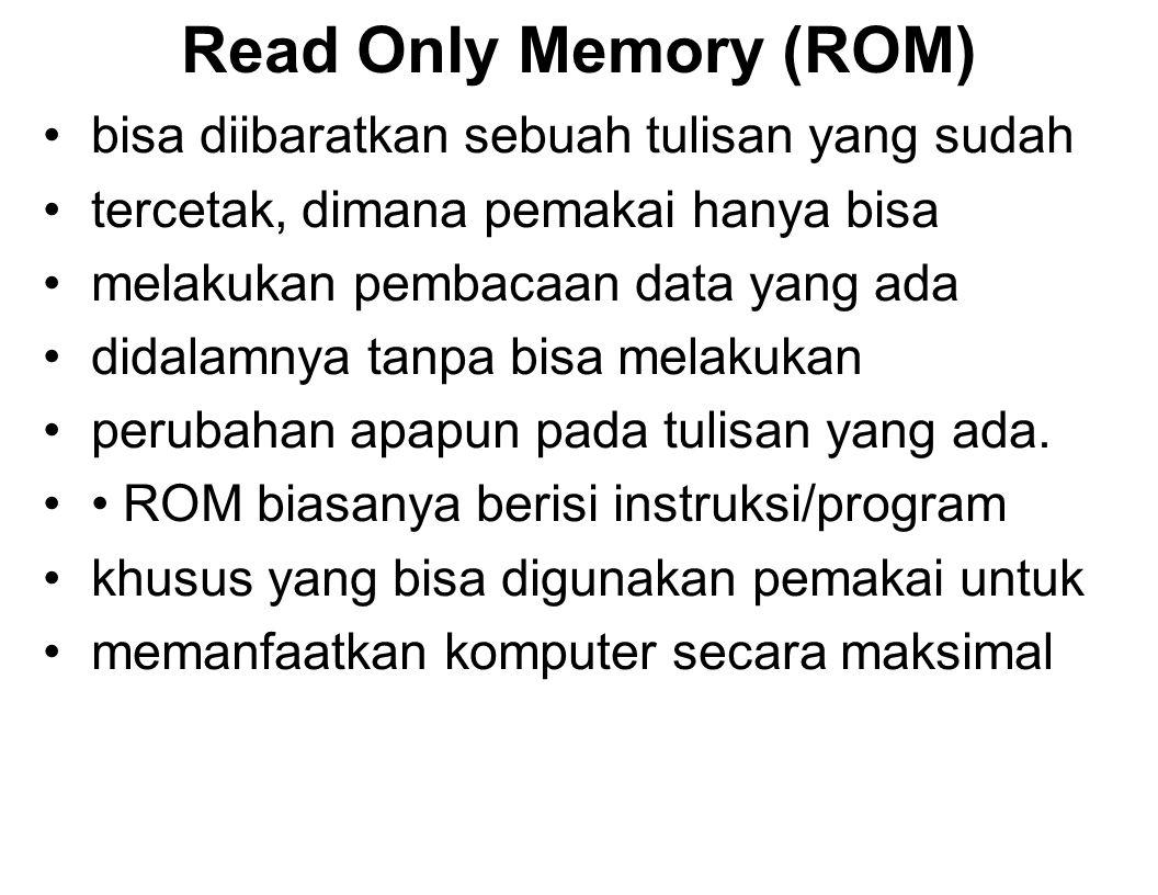 Read Only Memory (ROM) bisa diibaratkan sebuah tulisan yang sudah tercetak, dimana pemakai hanya bisa melakukan pembacaan data yang ada didalamnya tanpa bisa melakukan perubahan apapun pada tulisan yang ada.