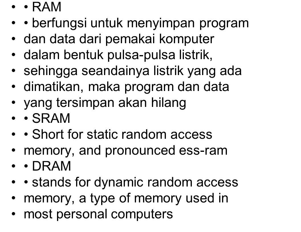 RAM berfungsi untuk menyimpan program dan data dari pemakai komputer dalam bentuk pulsa-pulsa listrik, sehingga seandainya listrik yang ada dimatikan, maka program dan data yang tersimpan akan hilang SRAM Short for static random access memory, and pronounced ess-ram DRAM stands for dynamic random access memory, a type of memory used in most personal computers