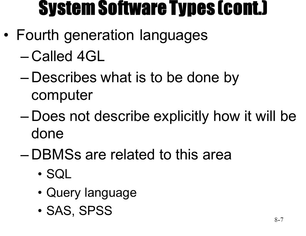System Software Types (cont.) Fourth generation languages –Called 4GL –Describes what is to be done by computer –Does not describe explicitly how it will be done –DBMSs are related to this area SQL Query language SAS, SPSS 8-7