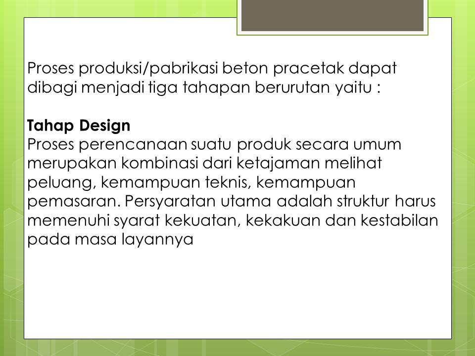 Proses produksi/pabrikasi beton pracetak dapat dibagi menjadi tiga tahapan berurutan yaitu : Tahap Design Proses perencanaan suatu produk secara umum merupakan kombinasi dari ketajaman melihat peluang, kemampuan teknis, kemampuan pemasaran.