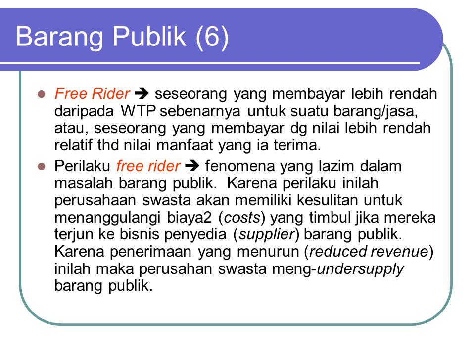 Barang Publik (6) Free Rider  seseorang yang membayar lebih rendah daripada WTP sebenarnya untuk suatu barang/jasa, atau, seseorang yang membayar dg nilai lebih rendah relatif thd nilai manfaat yang ia terima.