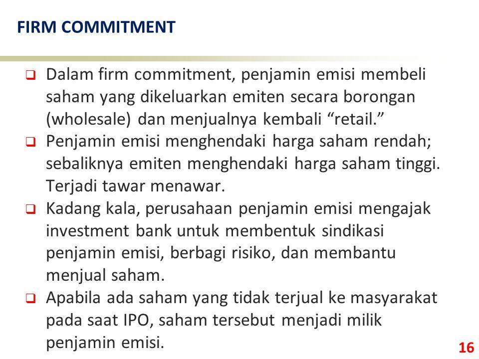 """16 FIRM COMMITMENT  Dalam firm commitment, penjamin emisi membeli saham yang dikeluarkan emiten secara borongan (wholesale) dan menjualnya kembali """"r"""