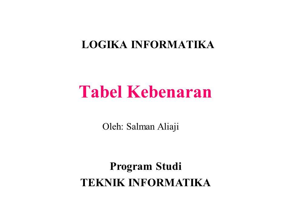 Tabel Kebenaran LOGIKA INFORMATIKA Program Studi TEKNIK INFORMATIKA Oleh: Salman Aliaji