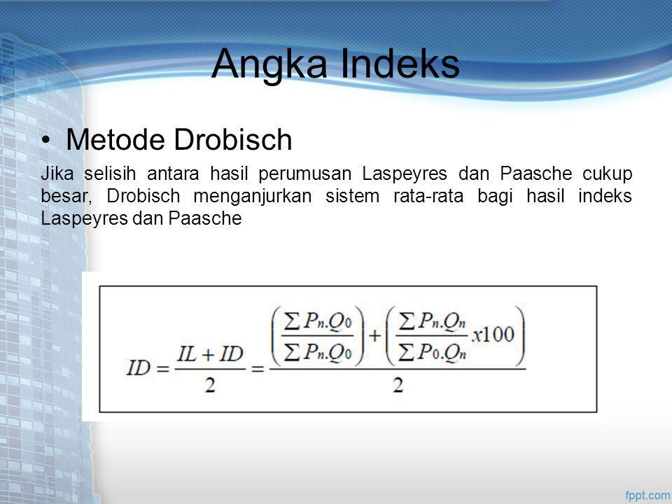 Angka Indeks Metode Drobisch Jika selisih antara hasil perumusan Laspeyres dan Paasche cukup besar, Drobisch menganjurkan sistem rata-rata bagi hasil indeks Laspeyres dan Paasche