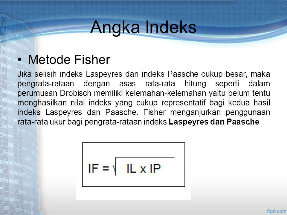 Angka Indeks Metode Fisher Jika selisih indeks Laspeyres dan indeks Paasche cukup besar, maka pengrata-rataan dengan asas rata-rata hitung seperti dalam perumusan Drobisch memiliki kelemahan-kelemahan yaitu belum tentu menghasilkan nilai indeks yang cukup representatif bagi kedua hasil indeks Laspeyres dan Paasche.