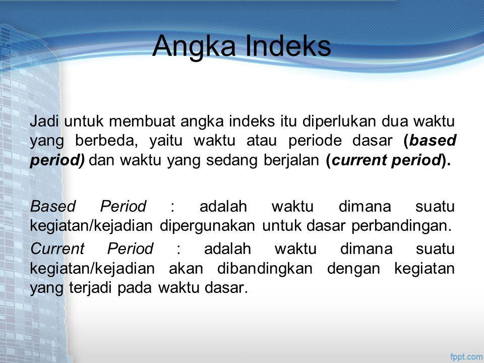 Angka Indeks Jadi untuk membuat angka indeks itu diperlukan dua waktu yang berbeda, yaitu waktu atau periode dasar (based period) dan waktu yang sedang berjalan (current period).