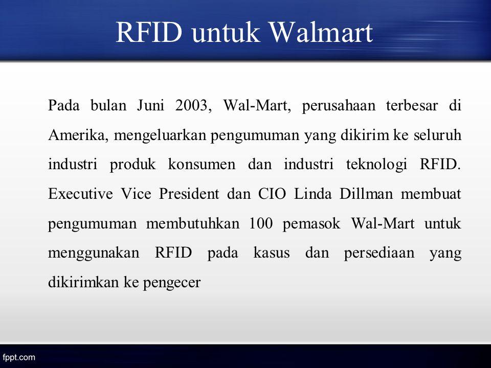 RFID untuk Walmart Pada bulan Juni 2003, Wal-Mart, perusahaan terbesar di Amerika, mengeluarkan pengumuman yang dikirim ke seluruh industri produk kon