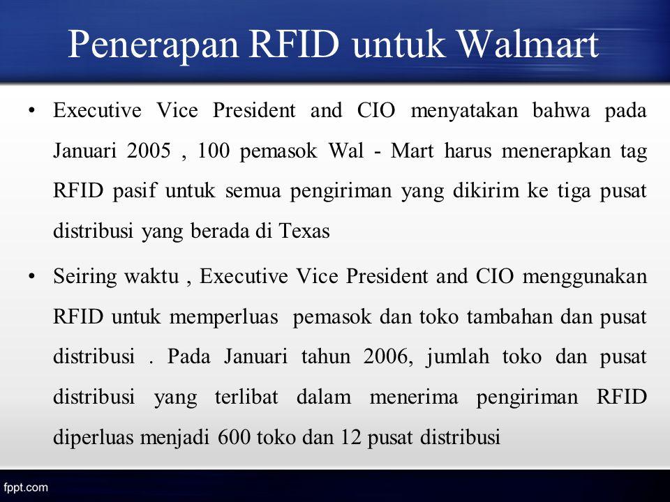 Penerapan RFID untuk Walmart Executive Vice President and CIO menyatakan bahwa pada Januari 2005, 100 pemasok Wal - Mart harus menerapkan tag RFID pas