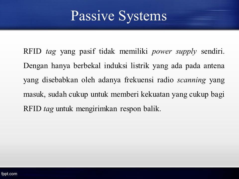 Passive Systems RFID tag yang pasif tidak memiliki power supply sendiri. Dengan hanya berbekal induksi listrik yang ada pada antena yang disebabkan ol