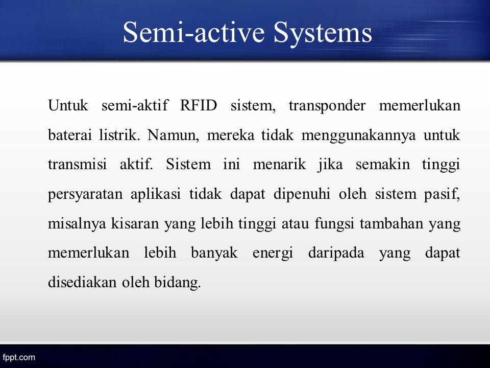 Semi-active Systems Untuk semi-aktif RFID sistem, transponder memerlukan baterai listrik. Namun, mereka tidak menggunakannya untuk transmisi aktif. Si