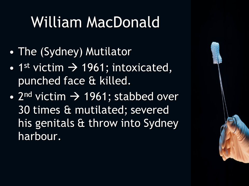 William MacDonald The (Sydney) Mutilator 1 st victim  1961; intoxicated, punched face & killed.