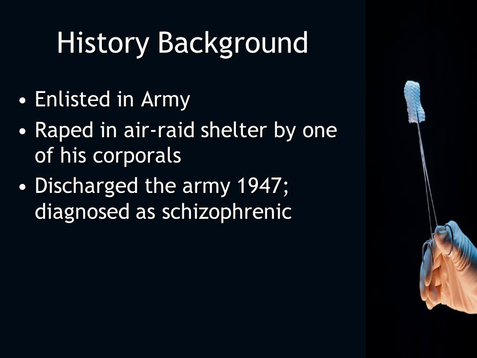 History Background Enlisted in Army Raped in air-raid shelter by one of his corporals Discharged the army 1947; diagnosed as schizophrenic Enlisted in Army Raped in air-raid shelter by one of his corporals Discharged the army 1947; diagnosed as schizophrenic