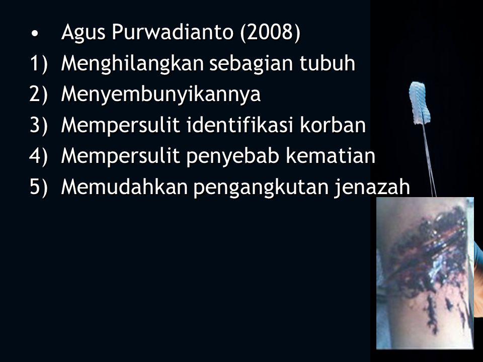 Agus Purwadianto (2008) 1)Menghilangkan sebagian tubuh 2)Menyembunyikannya 3)Mempersulit identifikasi korban 4)Mempersulit penyebab kematian 5)Memudahkan pengangkutan jenazah Agus Purwadianto (2008) 1)Menghilangkan sebagian tubuh 2)Menyembunyikannya 3)Mempersulit identifikasi korban 4)Mempersulit penyebab kematian 5)Memudahkan pengangkutan jenazah