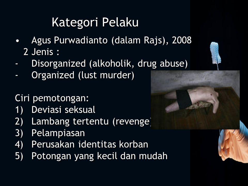 Kategori Pelaku Agus Purwadianto (dalam Rajs), 2008 2 Jenis : -Disorganized (alkoholik, drug abuse) -Organized (lust murder) Ciri pemotongan: 1)Deviasi seksual 2)Lambang tertentu (revenge) 3)Pelampiasan 4)Perusakan identitas korban 5)Potongan yang kecil dan mudah Agus Purwadianto (dalam Rajs), 2008 2 Jenis : -Disorganized (alkoholik, drug abuse) -Organized (lust murder) Ciri pemotongan: 1)Deviasi seksual 2)Lambang tertentu (revenge) 3)Pelampiasan 4)Perusakan identitas korban 5)Potongan yang kecil dan mudah
