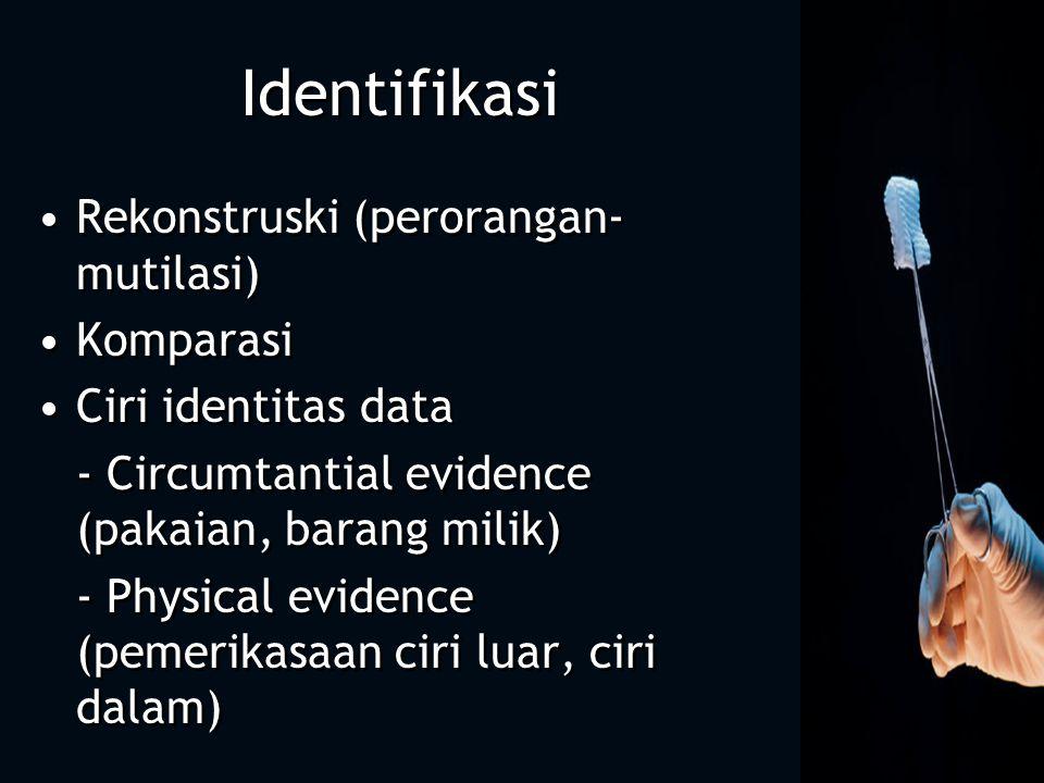 Identifikasi Rekonstruski (perorangan- mutilasi) Komparasi Ciri identitas data - Circumtantial evidence (pakaian, barang milik) - Physical evidence (p