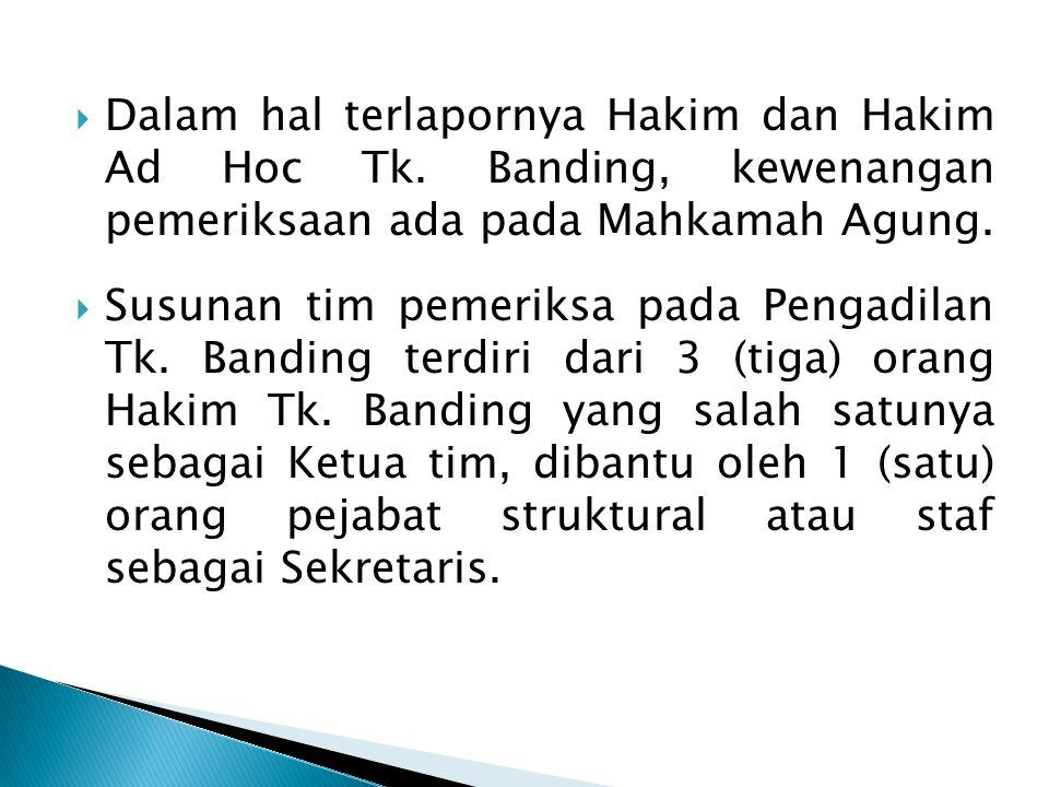  Dalam hal terlapornya Hakim dan Hakim Ad Hoc Tk. Banding, kewenangan pemeriksaan ada pada Mahkamah Agung.  Susunan tim pemeriksa pada Pengadilan Tk
