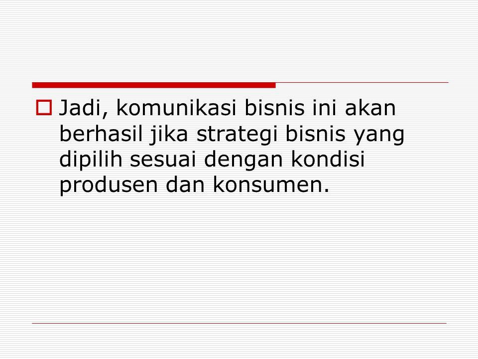  Jadi, komunikasi bisnis ini akan berhasil jika strategi bisnis yang dipilih sesuai dengan kondisi produsen dan konsumen.