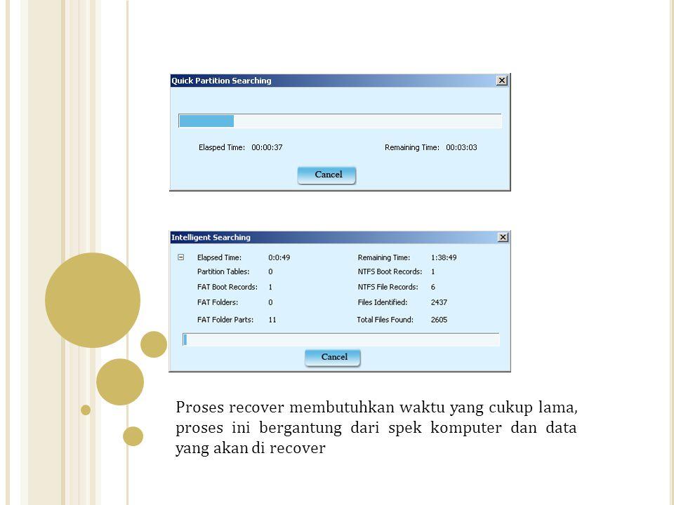 Proses recover membutuhkan waktu yang cukup lama, proses ini bergantung dari spek komputer dan data yang akan di recover