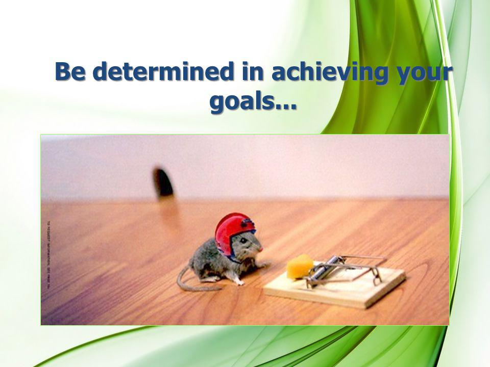 Be determined in achieving your goals...