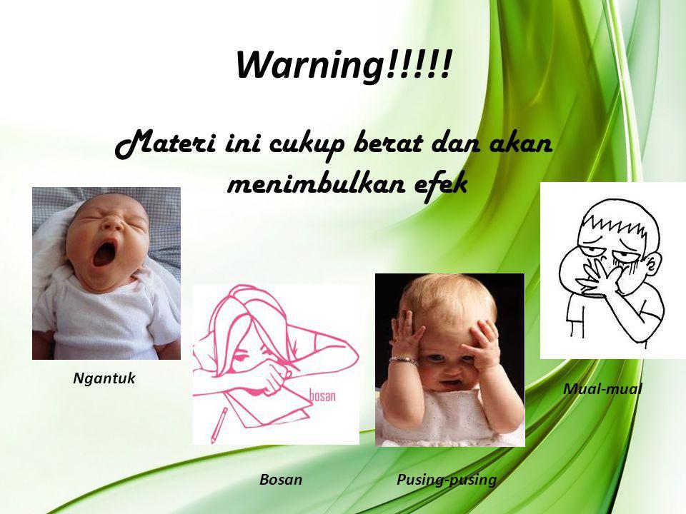 Warning!!!!! Materi ini cukup berat dan akan menimbulkan efek Ngantuk BosanPusing-pusing Mual-mual