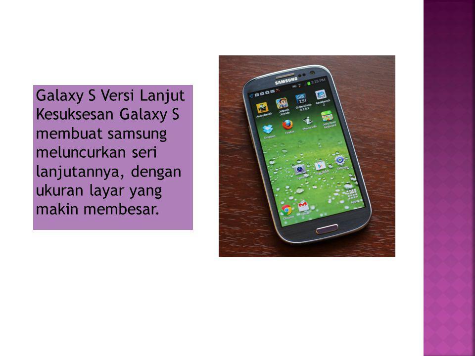 Galaxy S Versi Lanjut Kesuksesan Galaxy S membuat samsung meluncurkan seri lanjutannya, dengan ukuran layar yang makin membesar.