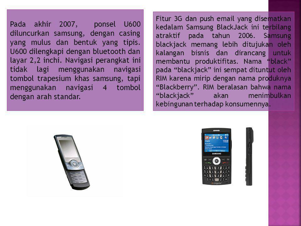 Pada akhir 2007, ponsel U600 diluncurkan samsung, dengan casing yang mulus dan bentuk yang tipis.
