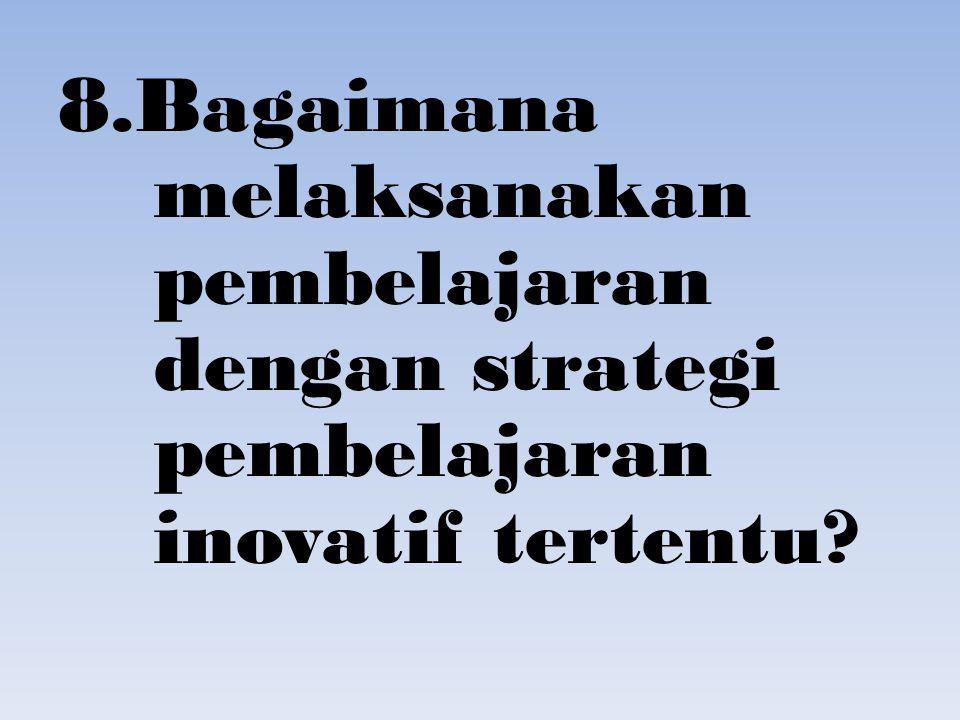 8.Bagaimana melaksanakan pembelajaran dengan strategi pembelajaran inovatif tertentu?