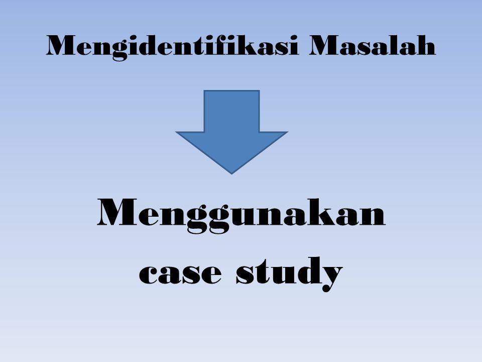 Mengidentifikasi Masalah Menggunakan case study