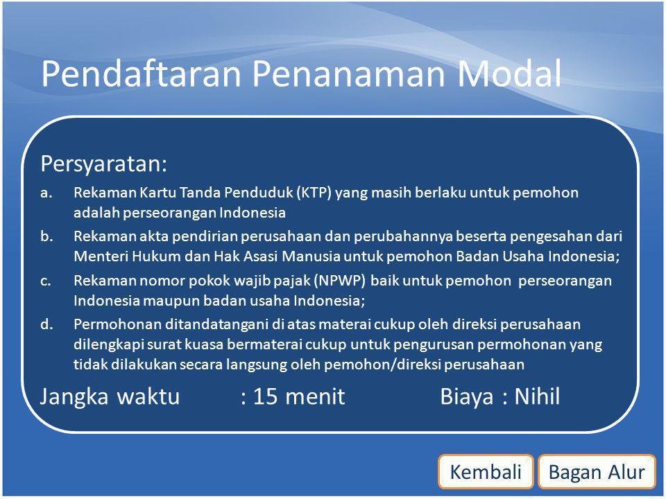 Pendaftaran Penanaman Modal Persyaratan: a.Rekaman Kartu Tanda Penduduk (KTP) yang masih berlaku untuk pemohon adalah perseorangan Indonesia b.Rekaman
