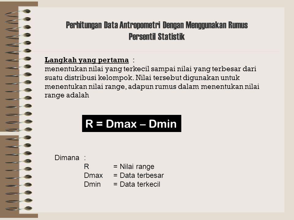 Perhitungan Data Antropometri Dengan Menggunakan Rumus Persentil Statistik R = Dmax – Dmin Dimana: R= Nilai range Dmax= Data terbesar Dmin= Data terkecil Langkah yang pertama : menentukan nilai yang terkecil sampai nilai yang terbesar dari suatu distribusi kelompok.