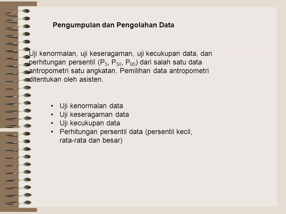 Pengumpulan dan Pengolahan Data Uji kenormalan, uji keseragaman, uji kecukupan data, dan perhitungan persentil (P 5, P 50, P 95 ) dari salah satu data antropometri satu angkatan.