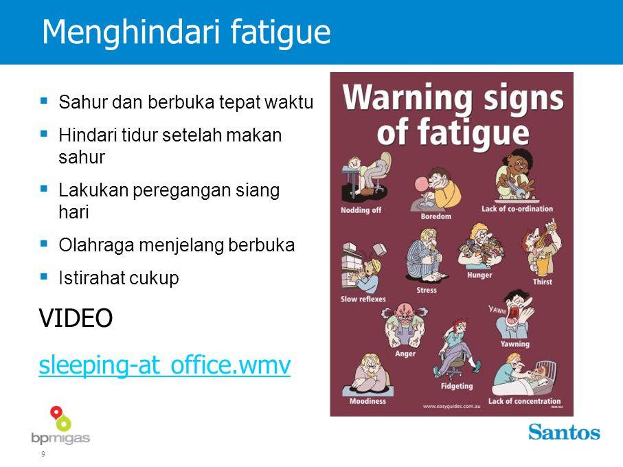 9 Menghindari fatigue  Sahur dan berbuka tepat waktu  Hindari tidur setelah makan sahur  Lakukan peregangan siang hari  Olahraga menjelang berbuka  Istirahat cukup VIDEO sleeping-at office.wmv