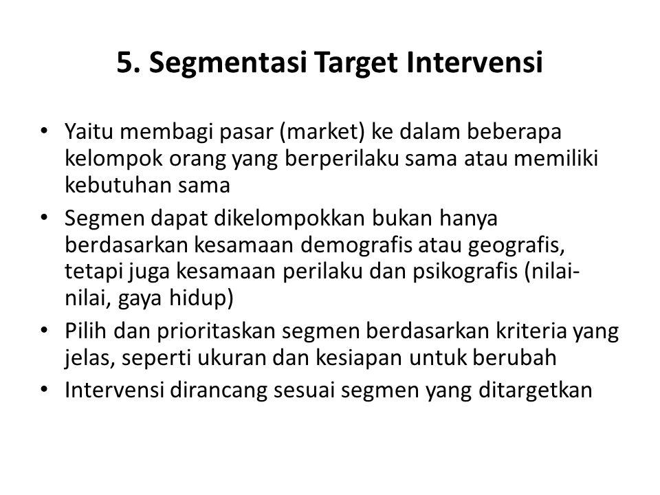 5. Segmentasi Target Intervensi Yaitu membagi pasar (market) ke dalam beberapa kelompok orang yang berperilaku sama atau memiliki kebutuhan sama Segme