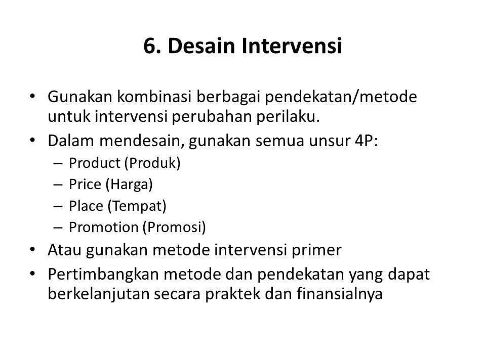 6. Desain Intervensi Gunakan kombinasi berbagai pendekatan/metode untuk intervensi perubahan perilaku. Dalam mendesain, gunakan semua unsur 4P: – Prod