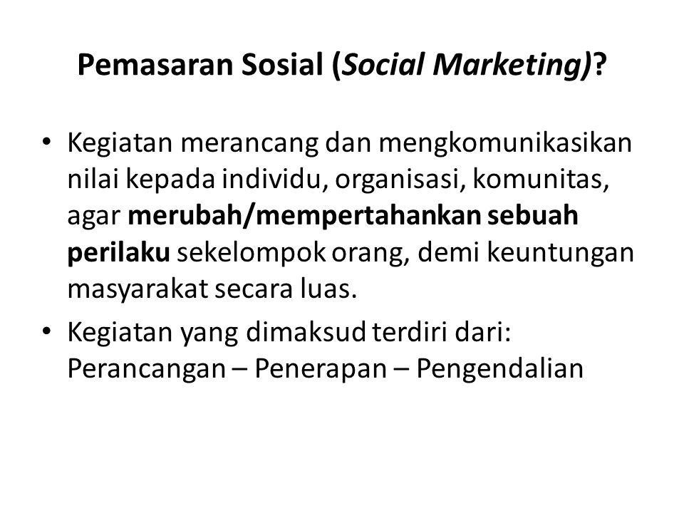 Pemasaran Sosial (Social Marketing)? Kegiatan merancang dan mengkomunikasikan nilai kepada individu, organisasi, komunitas, agar merubah/mempertahanka
