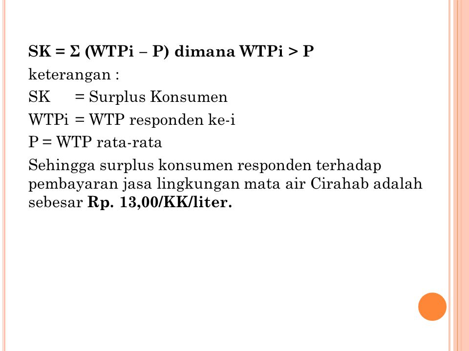 SK = Σ (WTPi – P) dimana WTPi > P keterangan : SK= Surplus Konsumen WTPi= WTP responden ke-i P= WTP rata-rata Sehingga surplus konsumen responden terh