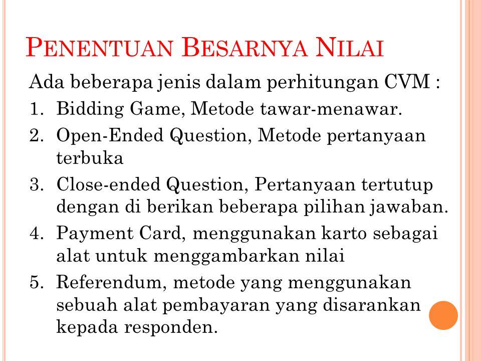 P ENENTUAN B ESARNYA N ILAI Ada beberapa jenis dalam perhitungan CVM : 1.Bidding Game, Metode tawar-menawar. 2.Open-Ended Question, Metode pertanyaan