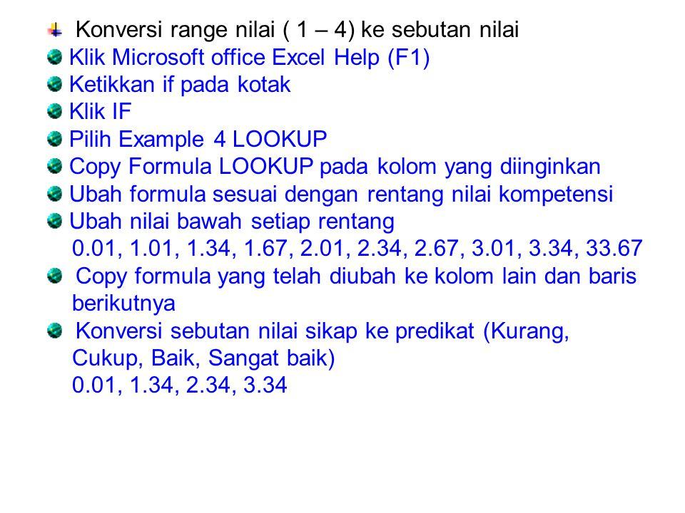 Konversi range nilai ( 1 – 4) ke sebutan nilai Klik Microsoft office Excel Help (F1) Ketikkan if pada kotak Klik IF Pilih Example 4 LOOKUP Copy Formul