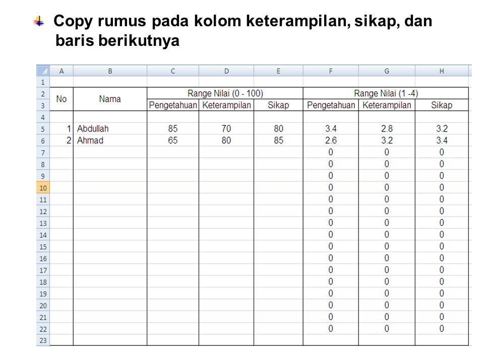 Konversi range nilai ( 1 – 4) ke sebutan nilai Klik Microsoft office Excel Help (F1) Ketikkan if pada kotak Klik IF Pilih Example 4 LOOKUP Copy Formula LOOKUP pada kolom yang diinginkan Ubah formula sesuai dengan rentang nilai kompetensi Ubah nilai bawah setiap rentang 0.01, 1.01, 1.34, 1.67, 2.01, 2.34, 2.67, 3.01, 3.34, 33.67 Copy formula yang telah diubah ke kolom lain dan baris berikutnya Konversi sebutan nilai sikap ke predikat (Kurang, Cukup, Baik, Sangat baik) 0.01, 1.34, 2.34, 3.34